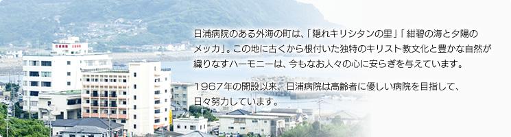日浦病院のある外海の町は、「隠れキリシタンの里」「紺碧の海と夕陽のメッカ」。この地に古くから根付いた独特のキリスト教文化と豊かな自然が織りなすハーモニーは、今もなお人々の心に安らぎを与えています。長崎市黒崎に設立された日浦病院は、創立30周年を迎えました。高齢者に優しい病院を目指して、日々努力しています。